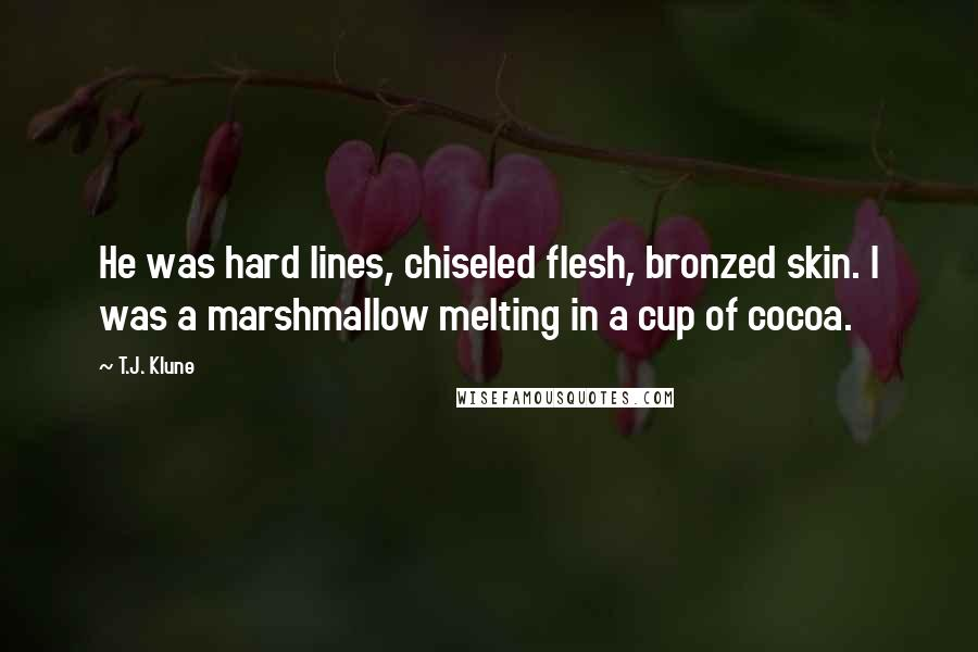 T.J. Klune quotes: He was hard lines, chiseled flesh, bronzed skin. I was a marshmallow melting in a cup of cocoa.