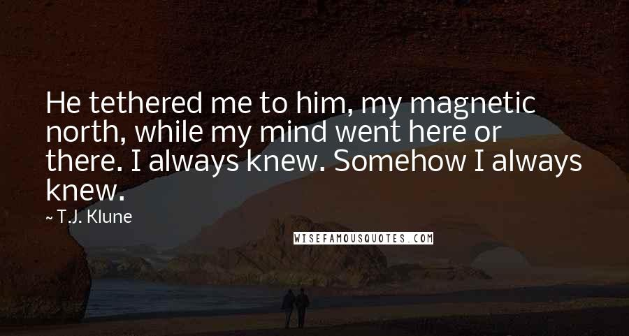 T.J. Klune quotes: He tethered me to him, my magnetic north, while my mind went here or there. I always knew. Somehow I always knew.
