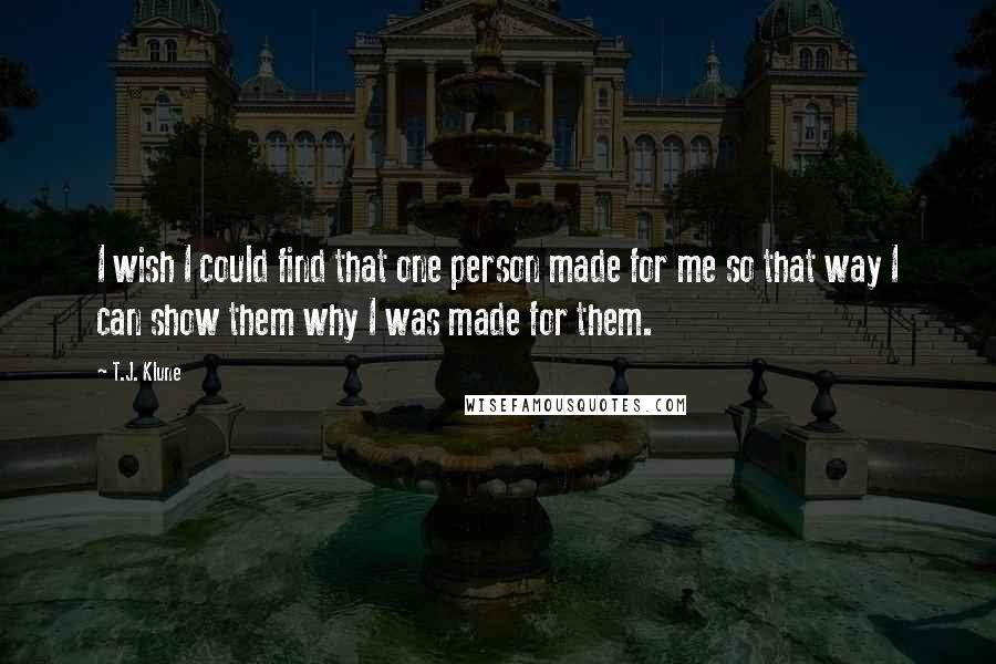 T.J. Klune quotes: I wish I could find that one person made for me so that way I can show them why I was made for them.