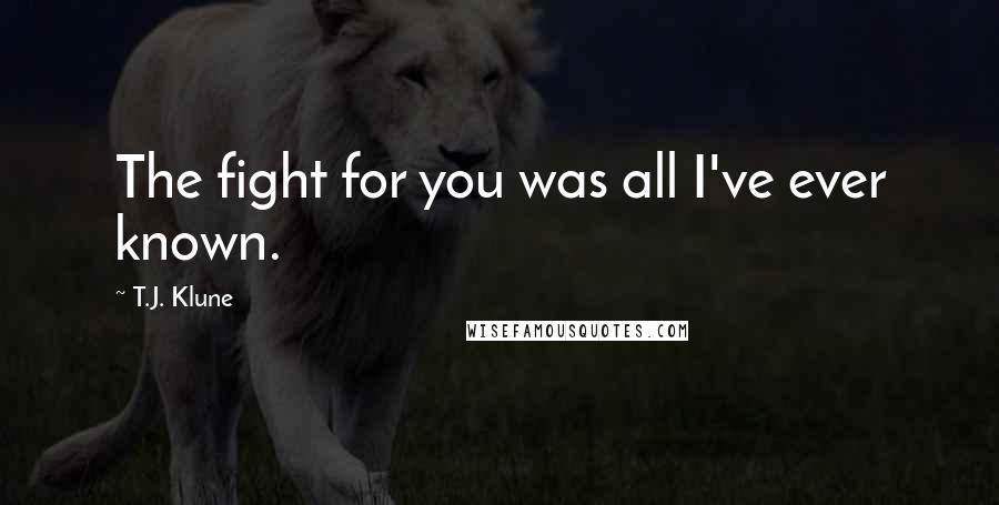 T.J. Klune quotes: The fight for you was all I've ever known.