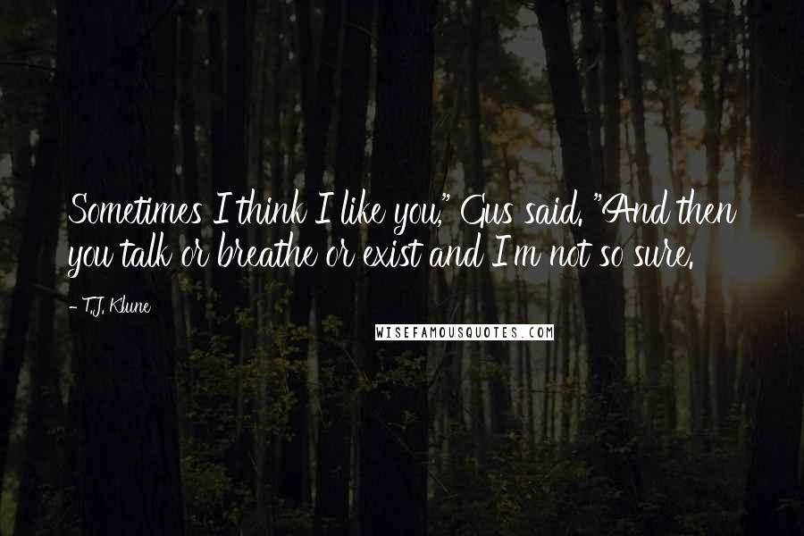 """T.J. Klune quotes: Sometimes I think I like you,"""" Gus said. """"And then you talk or breathe or exist and I'm not so sure."""