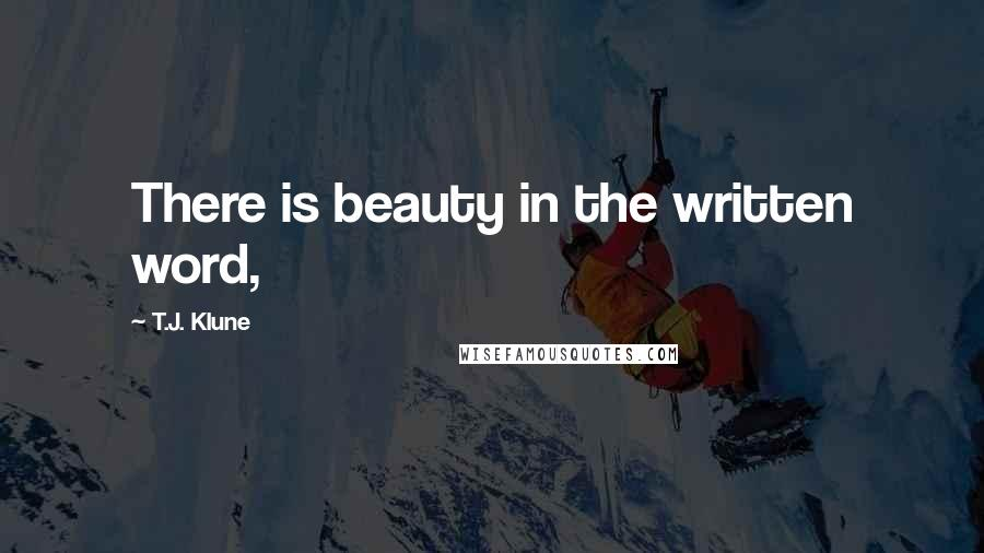 T.J. Klune quotes: There is beauty in the written word,