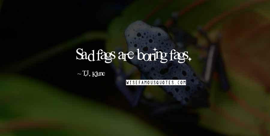 T.J. Klune quotes: Sad fags are boring fags.