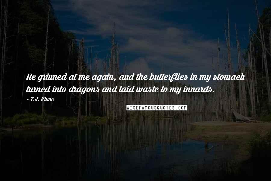 T.J. Klune quotes: He grinned at me again, and the butterflies in my stomach turned into dragons and laid waste to my innards.