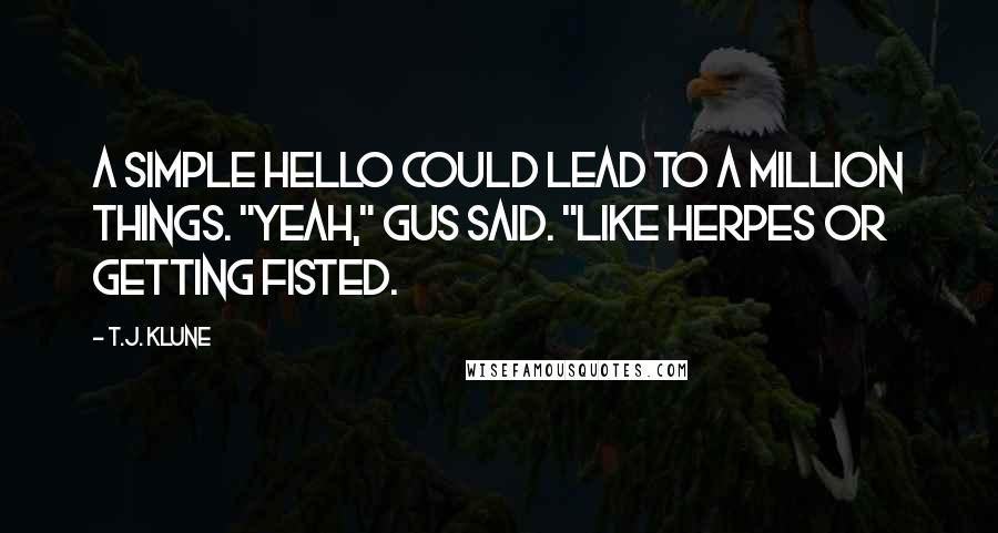 """T.J. Klune quotes: A simple hello could lead to a million things. """"Yeah,"""" Gus said. """"Like herpes or getting fisted."""