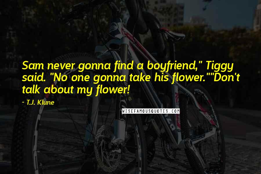 """T.J. Klune quotes: Sam never gonna find a boyfriend,"""" Tiggy said. """"No one gonna take his flower.""""""""Don't talk about my flower!"""