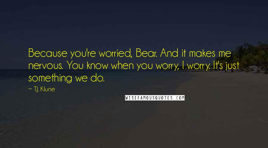 T.J. Klune quotes: Because you're worried, Bear. And it makes me nervous. You know when you worry, I worry. It's just something we do.
