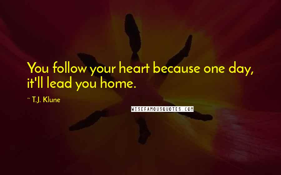T.J. Klune quotes: You follow your heart because one day, it'll lead you home.