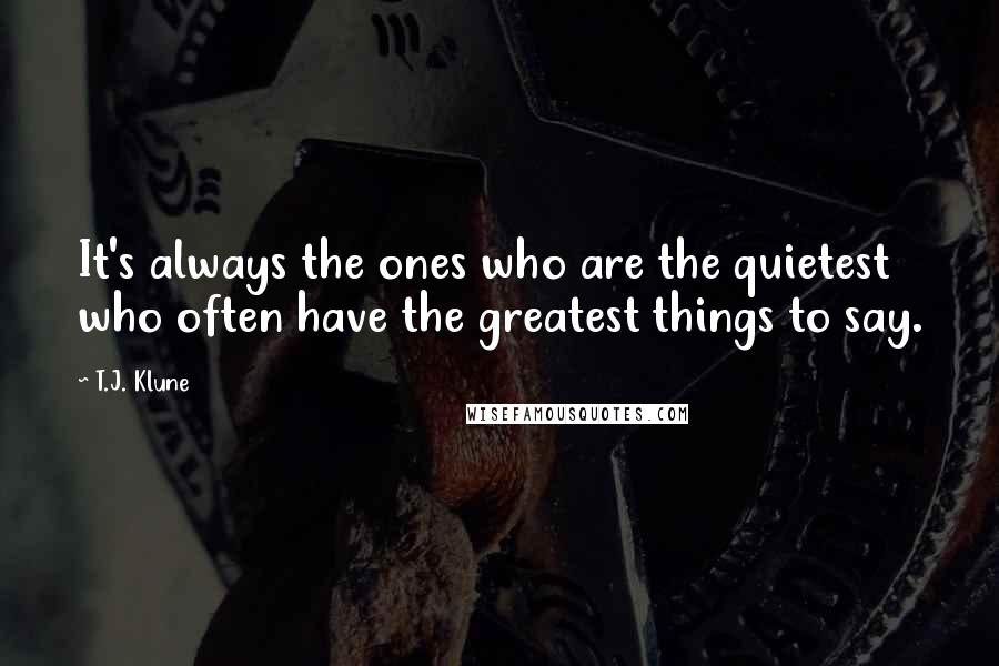 T.J. Klune quotes: It's always the ones who are the quietest who often have the greatest things to say.