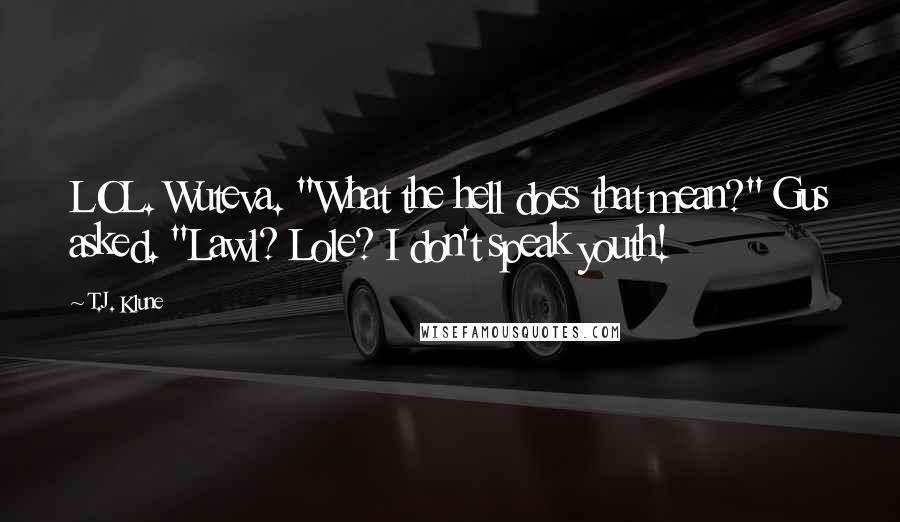 """T.J. Klune quotes: LOL. Wuteva. """"What the hell does that mean?"""" Gus asked. """"Lawl? Lole? I don't speak youth!"""