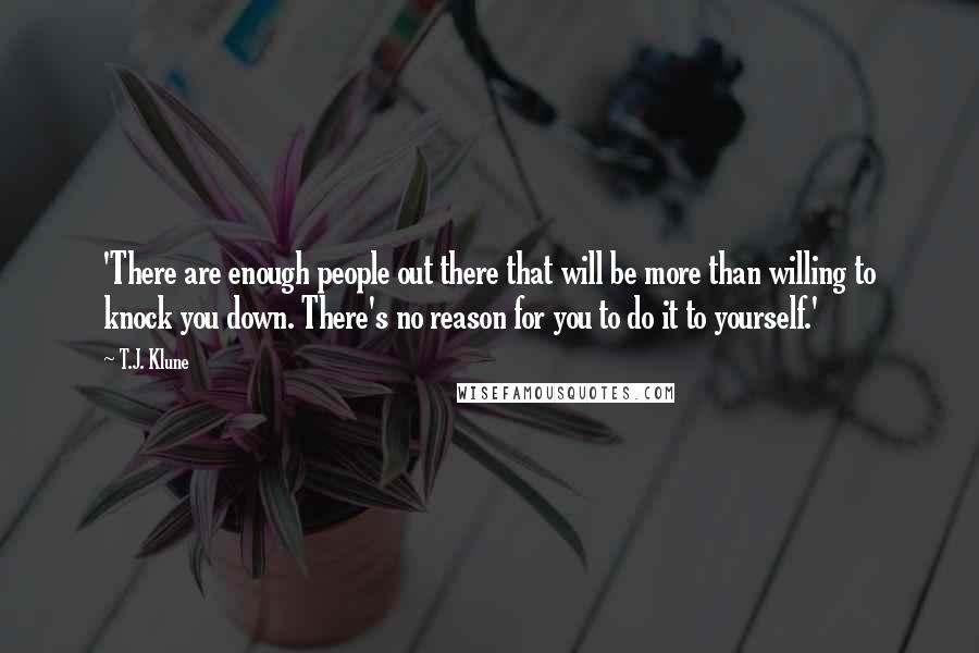 T.J. Klune quotes: 'There are enough people out there that will be more than willing to knock you down. There's no reason for you to do it to yourself.'