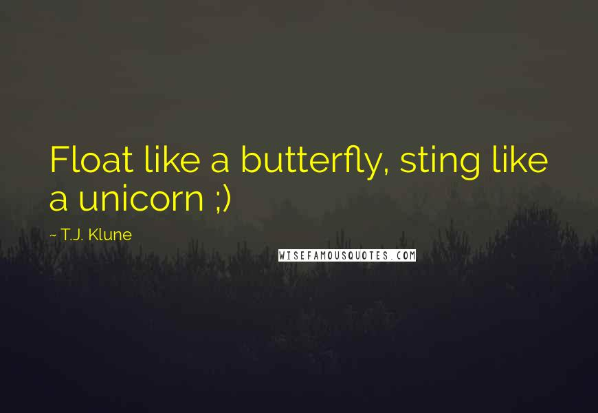 T.J. Klune quotes: Float like a butterfly, sting like a unicorn ;)