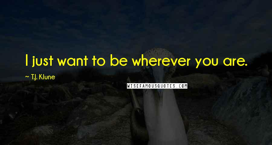 T.J. Klune quotes: I just want to be wherever you are.