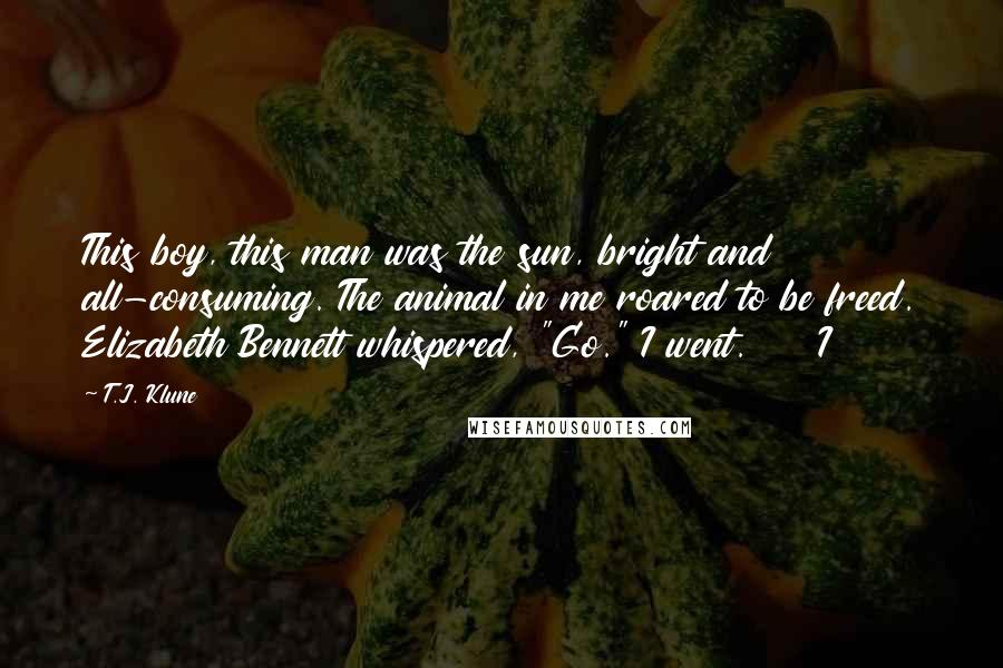 """T.J. Klune quotes: This boy, this man was the sun, bright and all-consuming. The animal in me roared to be freed. Elizabeth Bennett whispered, """"Go."""" I went. I"""