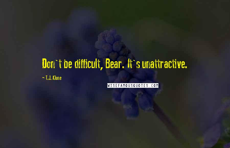 T.J. Klune quotes: Don't be difficult, Bear. It's unattractive.