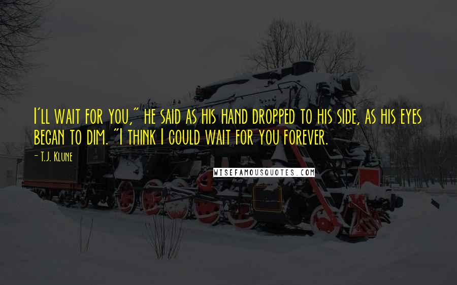 """T.J. Klune quotes: I'll wait for you,"""" he said as his hand dropped to his side, as his eyes began to dim. """"I think I could wait for you forever."""