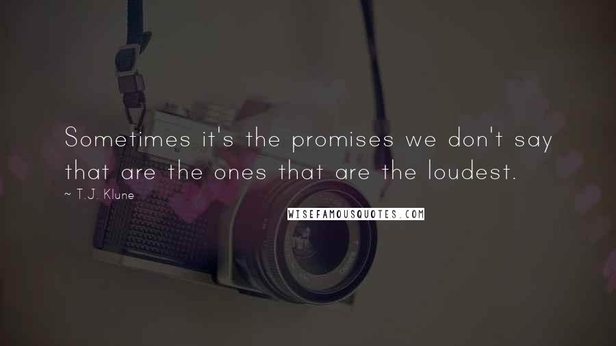 T.J. Klune quotes: Sometimes it's the promises we don't say that are the ones that are the loudest.