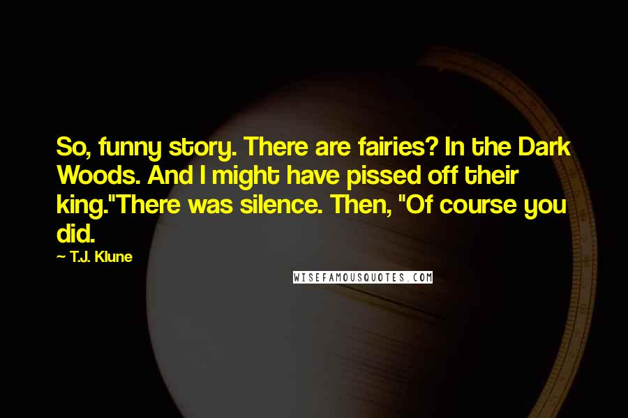 """T.J. Klune quotes: So, funny story. There are fairies? In the Dark Woods. And I might have pissed off their king.""""There was silence. Then, """"Of course you did."""