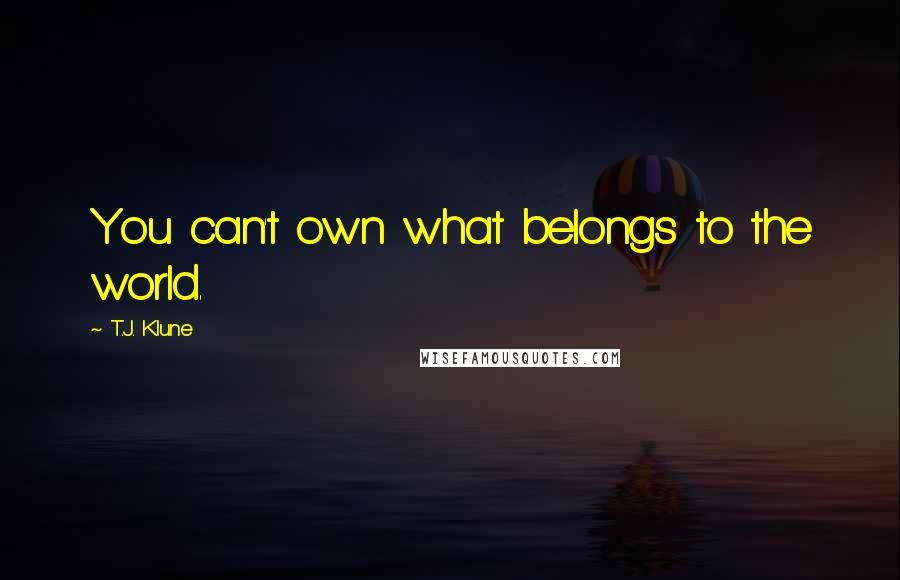 T.J. Klune quotes: You can't own what belongs to the world.