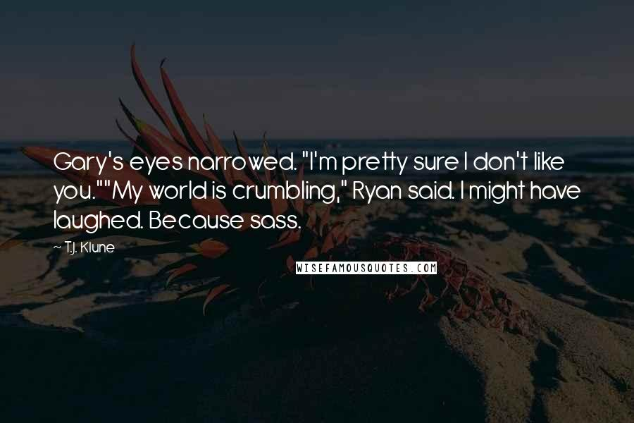 """T.J. Klune quotes: Gary's eyes narrowed. """"I'm pretty sure I don't like you.""""""""My world is crumbling,"""" Ryan said. I might have laughed. Because sass."""