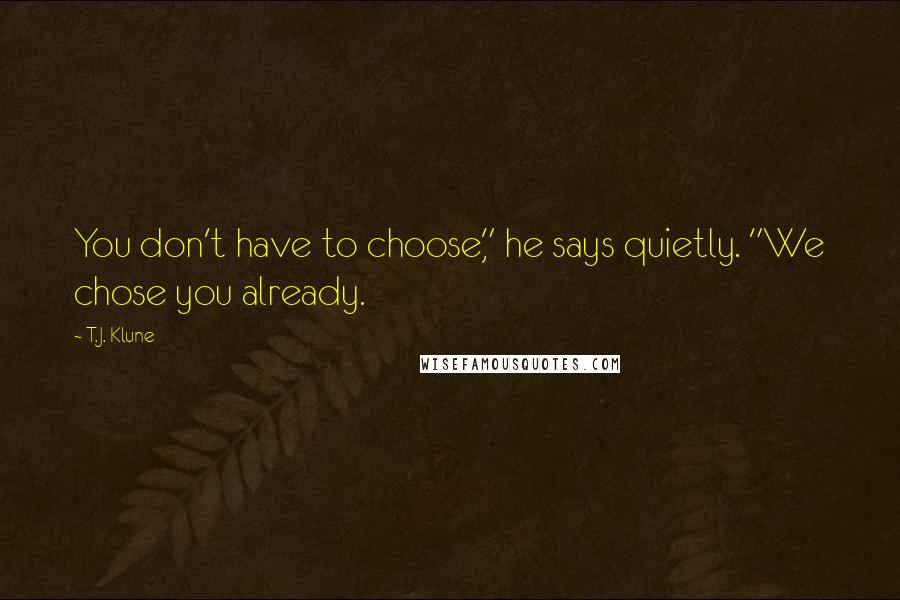"""T.J. Klune quotes: You don't have to choose,"""" he says quietly. """"We chose you already."""