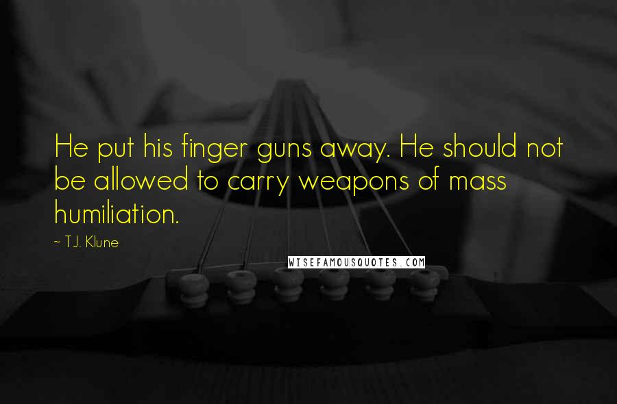 T.J. Klune quotes: He put his finger guns away. He should not be allowed to carry weapons of mass humiliation.