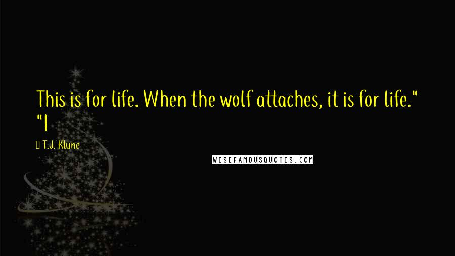"""T.J. Klune quotes: This is for life. When the wolf attaches, it is for life."""" """"I"""