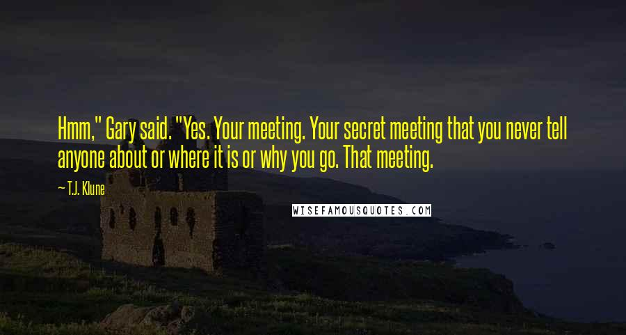 """T.J. Klune quotes: Hmm,"""" Gary said. """"Yes. Your meeting. Your secret meeting that you never tell anyone about or where it is or why you go. That meeting."""