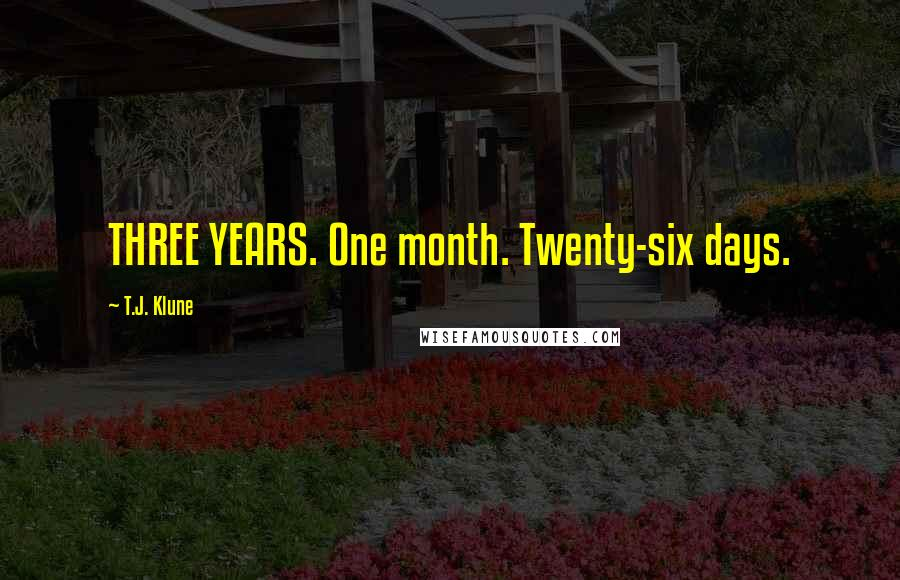 T.J. Klune quotes: THREE YEARS. One month. Twenty-six days.