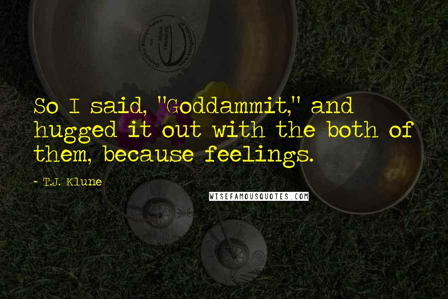 """T.J. Klune quotes: So I said, """"Goddammit,"""" and hugged it out with the both of them, because feelings."""