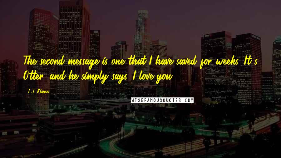 T.J. Klune quotes: The second message is one that I have saved for weeks. It's Otter, and he simply says, I love you.