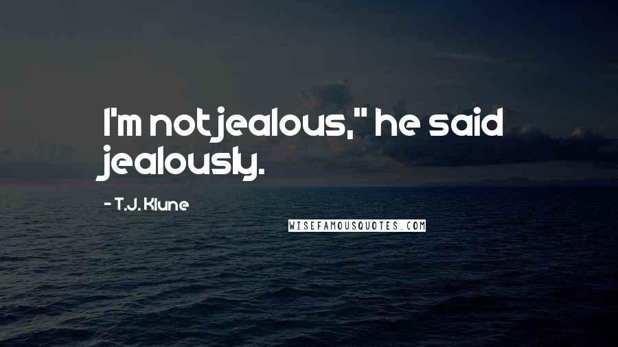 "T.J. Klune quotes: I'm not jealous,"" he said jealously."