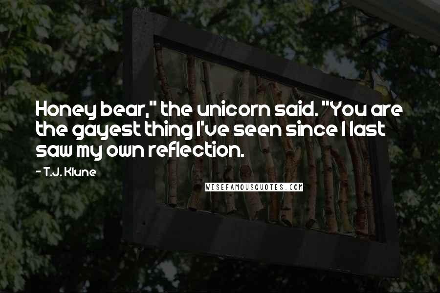 """T.J. Klune quotes: Honey bear,"""" the unicorn said. """"You are the gayest thing I've seen since I last saw my own reflection."""
