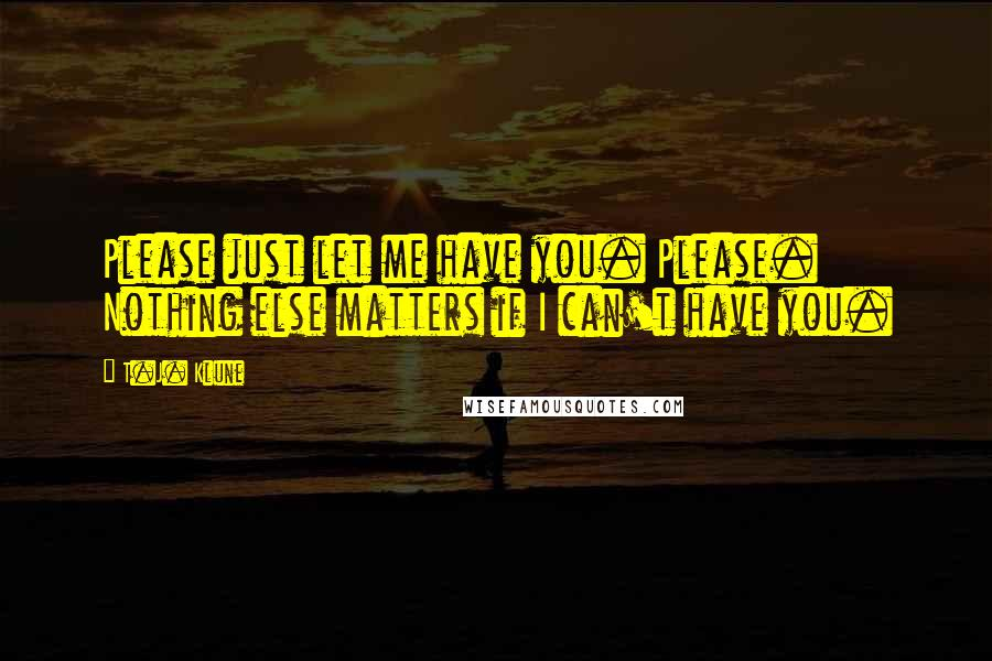 T.J. Klune quotes: Please just let me have you. Please. Nothing else matters if I can't have you.