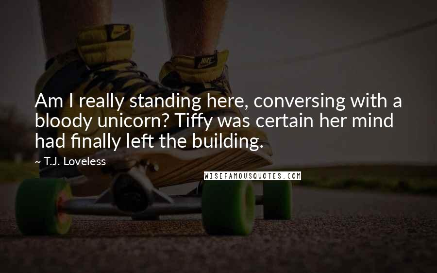 T.J. Loveless quotes: Am I really standing here, conversing with a bloody unicorn? Tiffy was certain her mind had finally left the building.