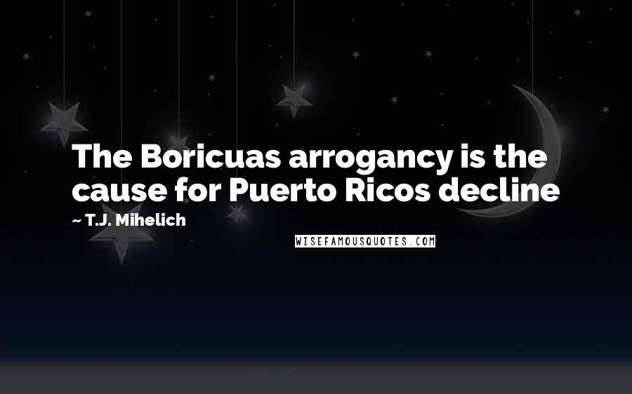 T.J. Mihelich quotes: The Boricuas arrogancy is the cause for Puerto Ricos decline