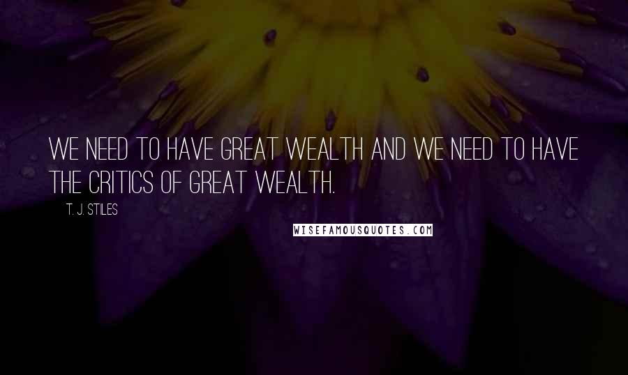T. J. Stiles quotes: We need to have great wealth and we need to have the critics of great wealth.