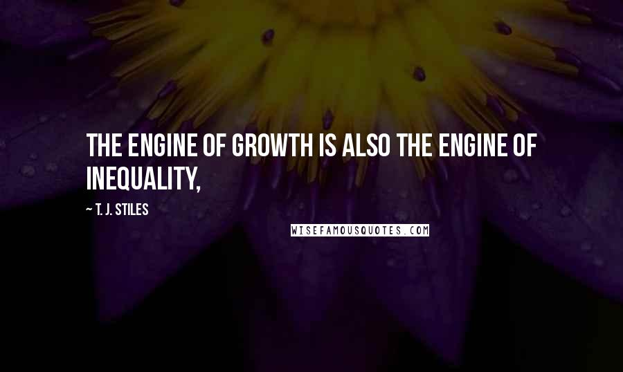 T. J. Stiles quotes: The engine of growth is also the engine of inequality,