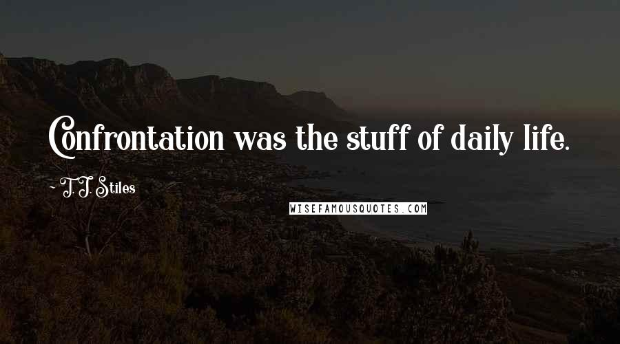 T. J. Stiles quotes: Confrontation was the stuff of daily life.