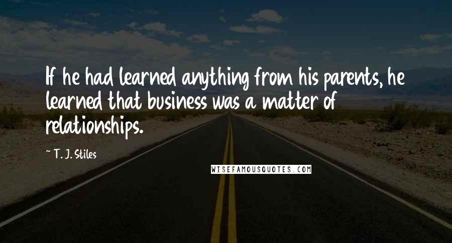 T. J. Stiles quotes: If he had learned anything from his parents, he learned that business was a matter of relationships.