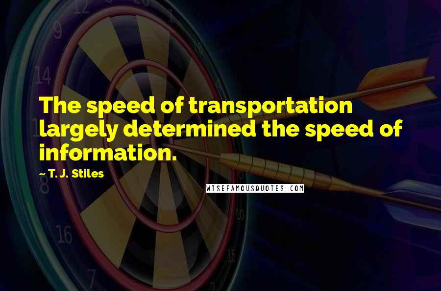 T. J. Stiles quotes: The speed of transportation largely determined the speed of information.