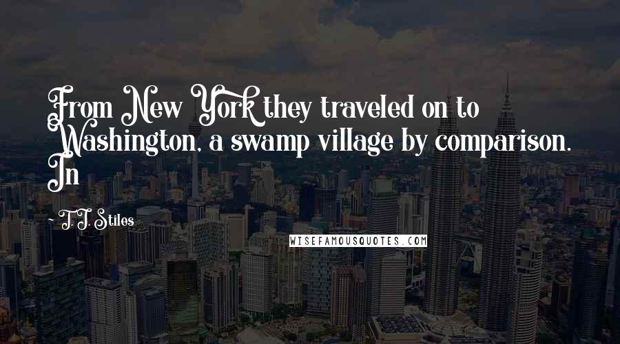 T. J. Stiles quotes: From New York they traveled on to Washington, a swamp village by comparison. In