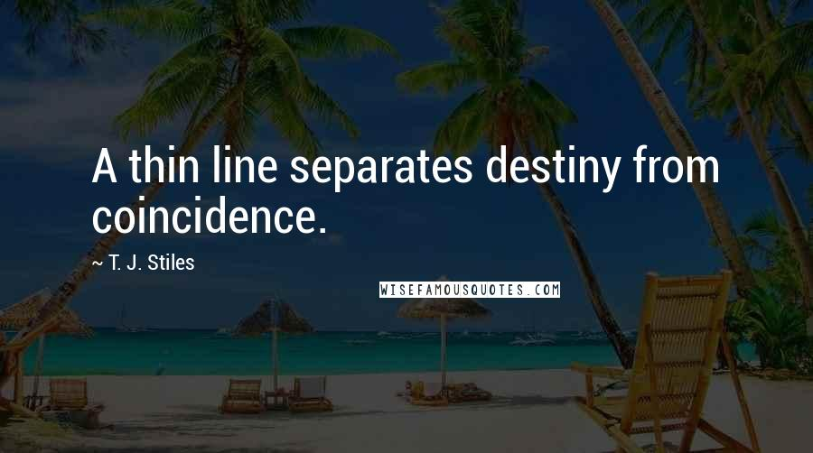 T. J. Stiles quotes: A thin line separates destiny from coincidence.