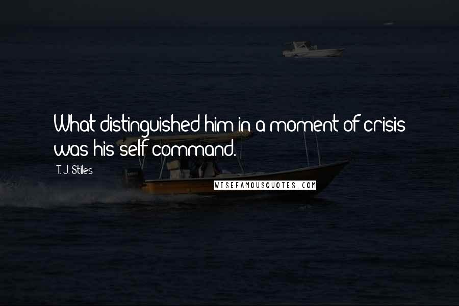 T. J. Stiles quotes: What distinguished him in a moment of crisis was his self-command.