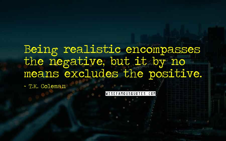 T.K. Coleman quotes: Being realistic encompasses the negative, but it by no means excludes the positive.