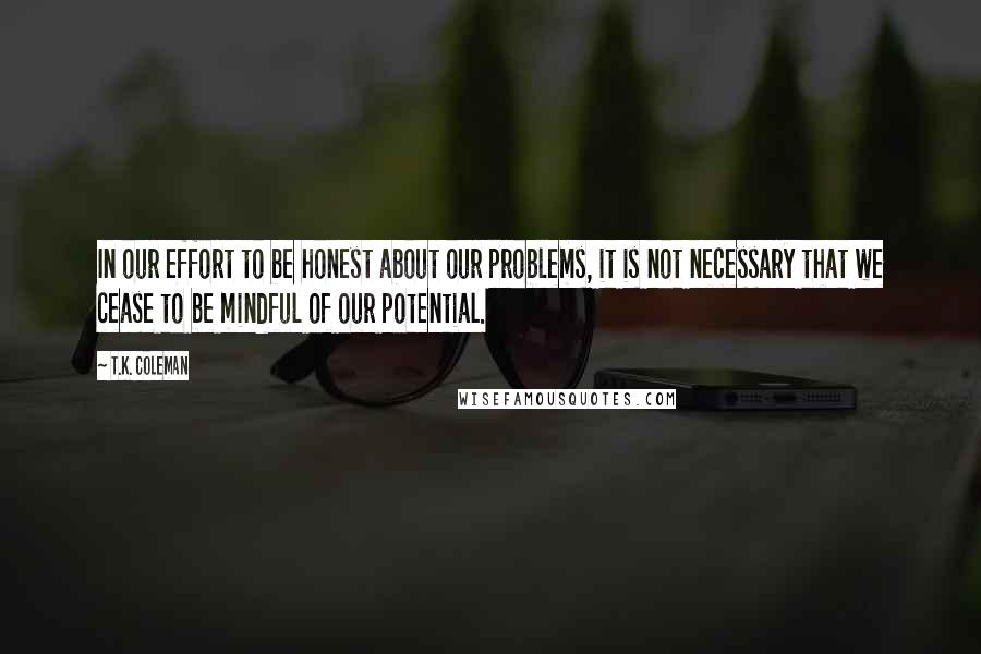 T.K. Coleman quotes: In our effort to be honest about our problems, it is not necessary that we cease to be mindful of our potential.
