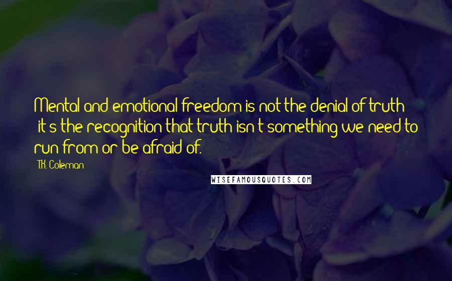 T.K. Coleman quotes: Mental and emotional freedom is not the denial of truth - it's the recognition that truth isn't something we need to run from or be afraid of.
