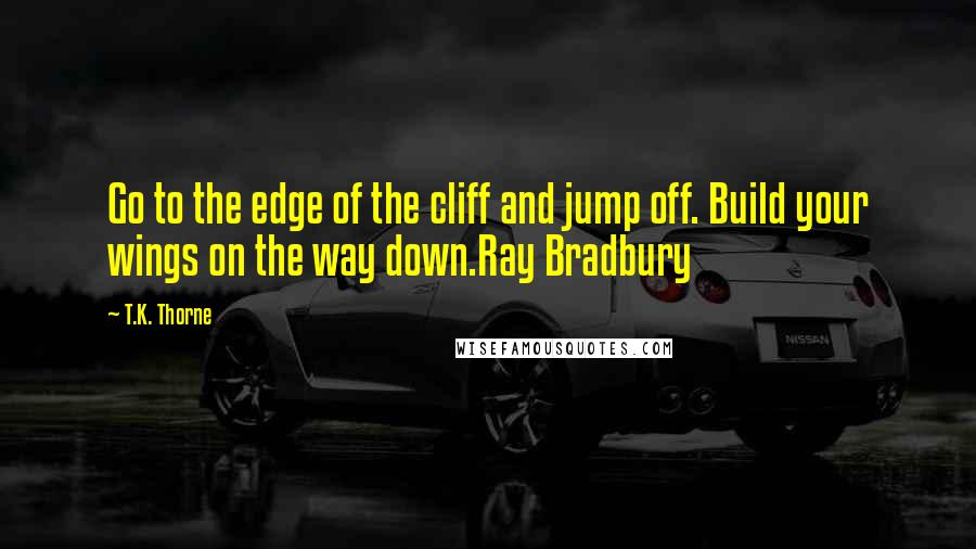 T.K. Thorne quotes: Go to the edge of the cliff and jump off. Build your wings on the way down.Ray Bradbury