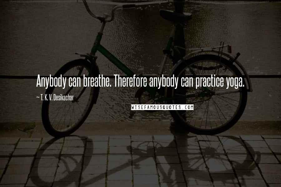 T. K. V. Desikachar quotes: Anybody can breathe. Therefore anybody can practice yoga.