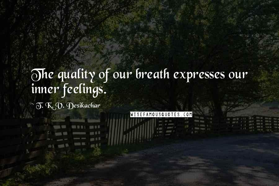 T. K. V. Desikachar quotes: The quality of our breath expresses our inner feelings.